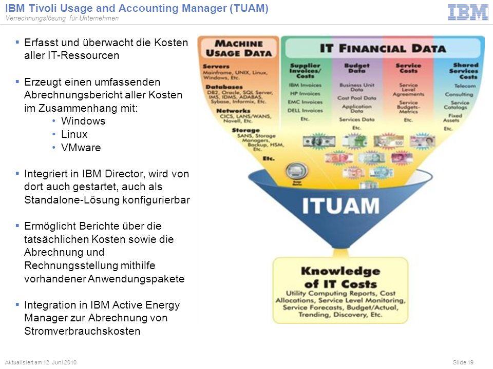 Slide 19 IBM Tivoli Usage and Accounting Manager (TUAM) Verrechnungslösung für Unternehmen Aktualisiert am 12. Juni 2010 Erfasst und überwacht die Kos