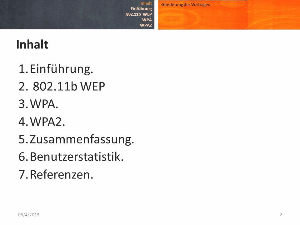 1.Einführung. 2. 802.11b WEP 3.WPA. 4.WPA2. 5.Zusammenfassung. 6.Benutzerstatistik. 7.Referenzen. 08/4/20132 Gliederung des Vortrages Inhalt Einführun