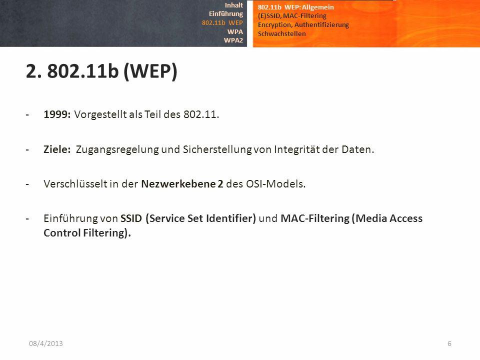 08/4/20136 802.11b WEP: Allgemein (E)SSID, MAC-Filtering Encryption, Authentifizierung Schwachstellen 2. 802.11b (WEP) Inhalt Einführung 802.11b WEP W