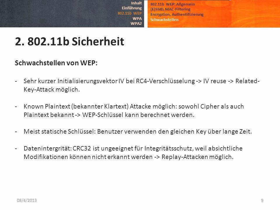 08/4/20139 802.11b WEP: Allgemein (E)SSID, MAC-Filtering Encryption, Authentifizierung Schwachstellen 2. 802.11b Sicherheit Inhalt Einführung 802.11b