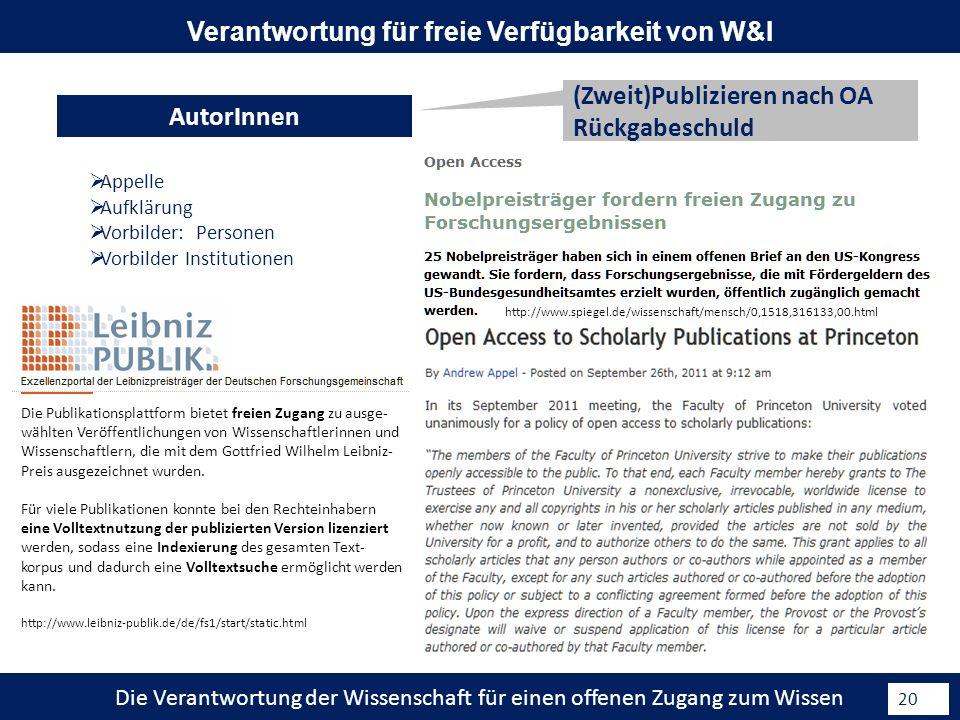 Die Verantwortung der Wissenschaft für einen offenen Zugang zum Wissen 20 (Zweit)Publizieren nach OA Rückgabeschuld AutorInnen Verantwortung für freie Verfügbarkeit von W&I Appelle Aufklärung Vorbilder: Personen Vorbilder Institutionen http://www.spiegel.de/wissenschaft/mensch/0,1518,316133,00.html Die Publikationsplattform bietet freien Zugang zu ausge- wählten Veröffentlichungen von Wissenschaftlerinnen und Wissenschaftlern, die mit dem Gottfried Wilhelm Leibniz- Preis ausgezeichnet wurden.