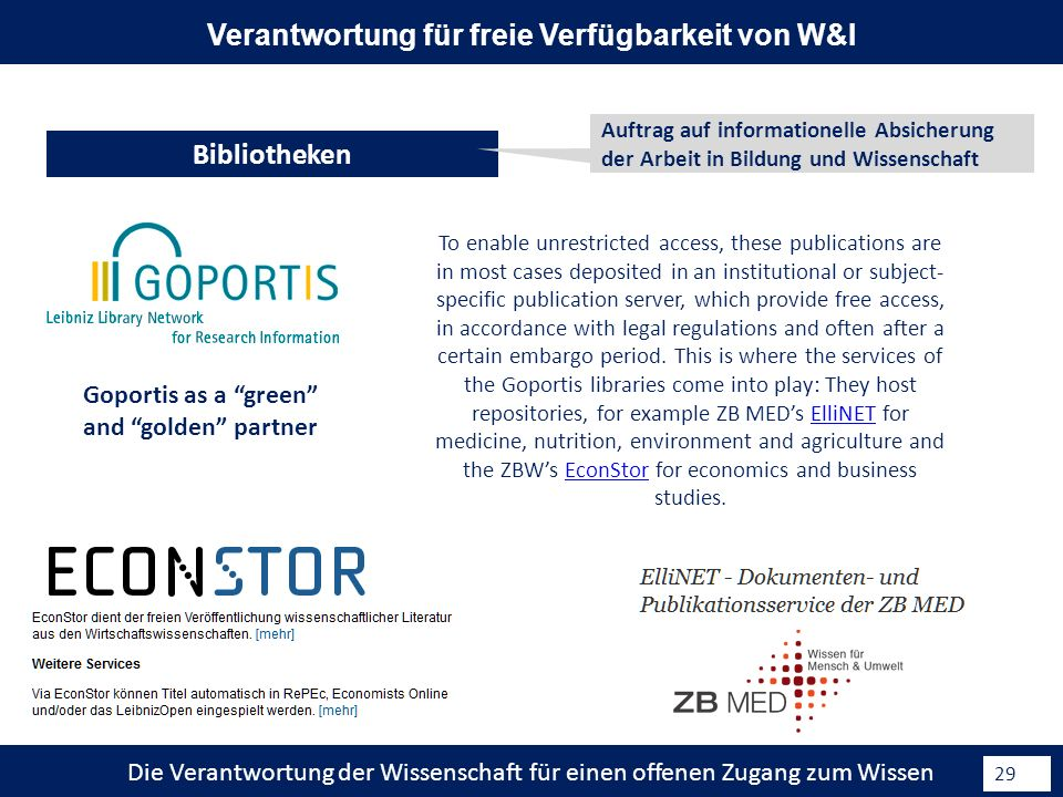 Die Verantwortung der Wissenschaft für einen offenen Zugang zum Wissen 29 Bibliotheken Verantwortung für freie Verfügbarkeit von W&I Goportis as a green and golden partner To enable unrestricted access, these publications are in most cases deposited in an institutional or subject- specific publication server, which provide free access, in accordance with legal regulations and often after a certain embargo period.