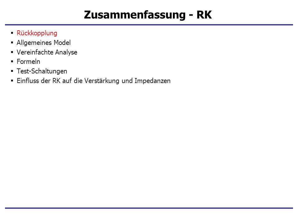 Zusammenfassung - RK Rückkopplung Allgemeines Model Vereinfachte Analyse Formeln Test-Schaltungen Einfluss der RK auf die Verstärkung und Impedanzen