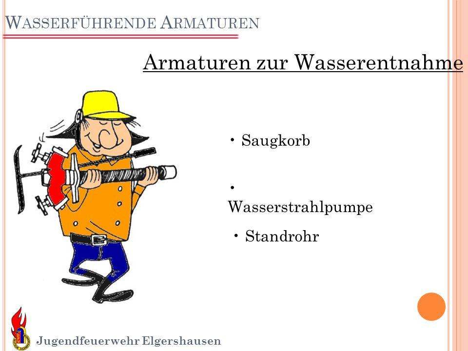 W ASSERFÜHRENDE A RMATUREN Jugendfeuerwehr Elgershausen Armaturen zur Wasserentnahme Saugkorb Wasserstrahlpumpe Standrohr