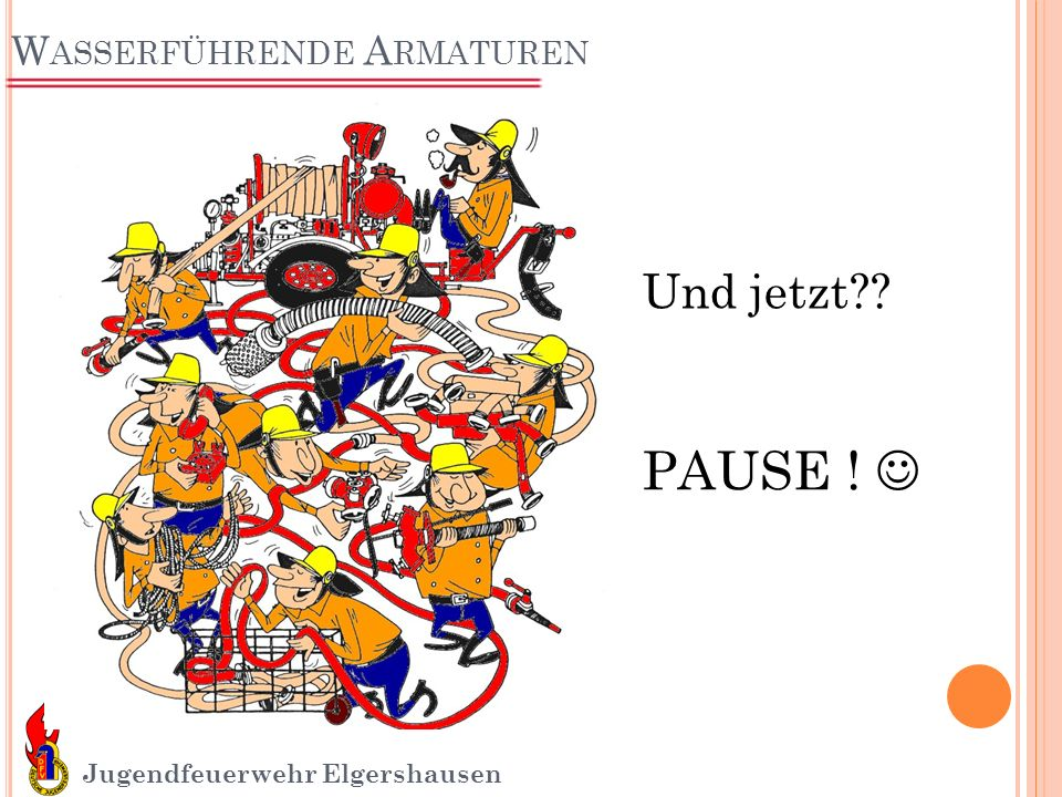 W ASSERFÜHRENDE A RMATUREN Jugendfeuerwehr Elgershausen Und jetzt?? PAUSE !