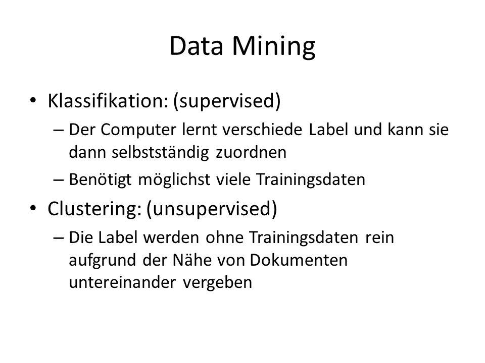 Data Mining Klassifikation: (supervised) – Der Computer lernt verschiede Label und kann sie dann selbstständig zuordnen – Benötigt möglichst viele Tra