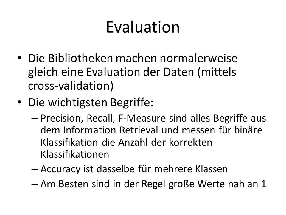 Evaluation Die Bibliotheken machen normalerweise gleich eine Evaluation der Daten (mittels cross-validation) Die wichtigsten Begriffe: – Precision, Re