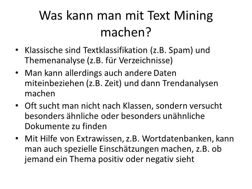 Was kann man mit Text Mining machen? Klassische sind Textklassifikation (z.B. Spam) und Themenanalyse (z.B. für Verzeichnisse) Man kann allerdings auc