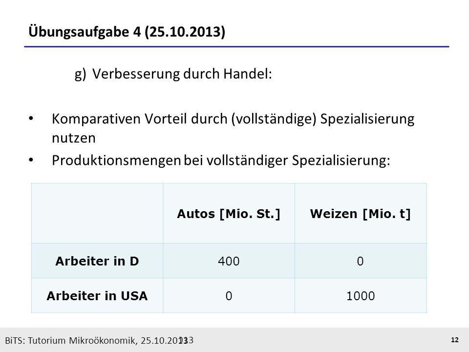 BiTS: Tutorium Mikroökonomik, 05.11.2013 12 Übungsaufgabe 4 (25.10.2013) g) Verbesserung durch Handel: Komparativen Vorteil durch (vollständige) Spezi