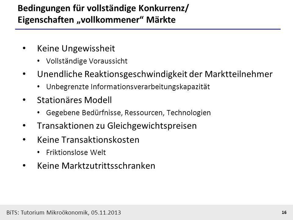BiTS: Tutorium Mikroökonomik, 05.11.2013 16 Bedingungen für vollständige Konkurrenz/ Eigenschaften vollkommener Märkte Keine Ungewissheit Vollständige