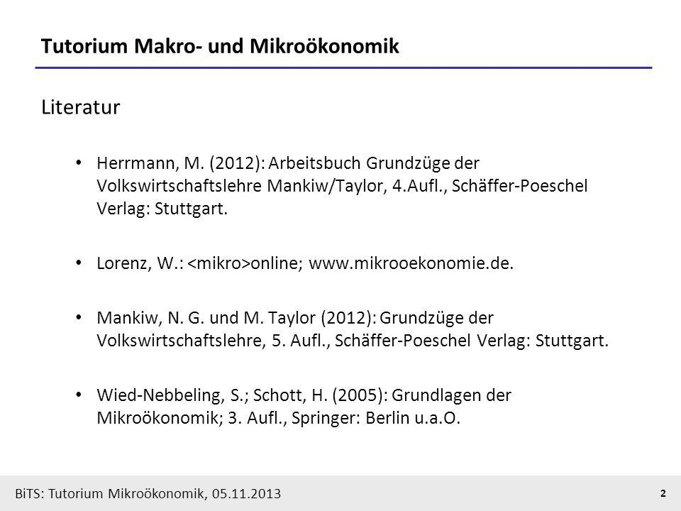 BiTS: Tutorium Mikroökonomik, 05.11.2013 2 Tutorium Makro- und Mikroökonomik Literatur Herrmann, M. (2012): Arbeitsbuch Grundzüge der Volkswirtschafts