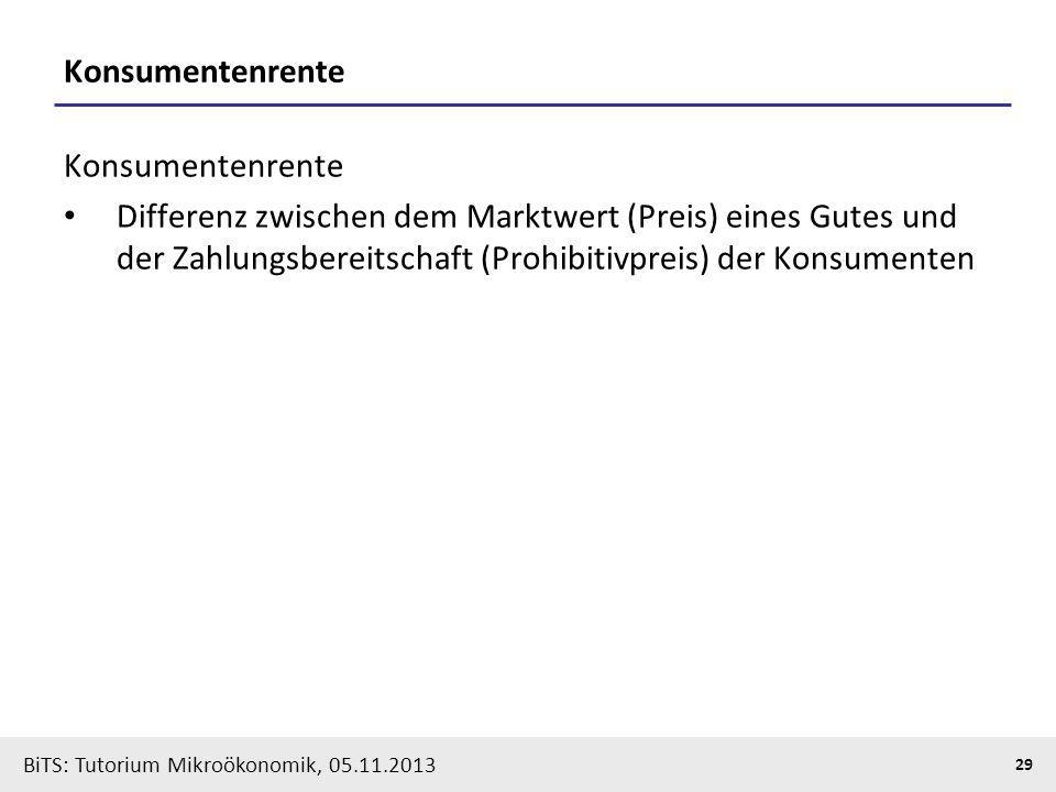 BiTS: Tutorium Mikroökonomik, 05.11.2013 29 Konsumentenrente Differenz zwischen dem Marktwert (Preis) eines Gutes und der Zahlungsbereitschaft (Prohib