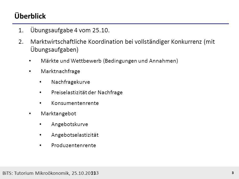 BiTS: Tutorium Mikroökonomik, 05.11.2013 3 Überblick 1.Übungsaufgabe 4 vom 25.10. 2.Marktwirtschaftliche Koordination bei vollständiger Konkurrenz (mi