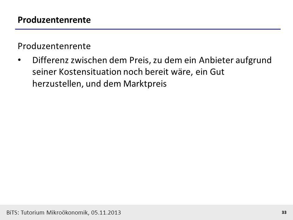 BiTS: Tutorium Mikroökonomik, 05.11.2013 33 Produzentenrente Differenz zwischen dem Preis, zu dem ein Anbieter aufgrund seiner Kostensituation noch be