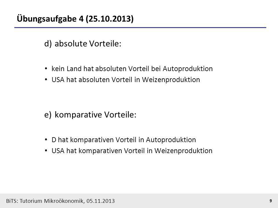 BiTS: Tutorium Mikroökonomik, 05.11.2013 9 Übungsaufgabe 4 (25.10.2013) d) absolute Vorteile: kein Land hat absoluten Vorteil bei Autoproduktion USA h
