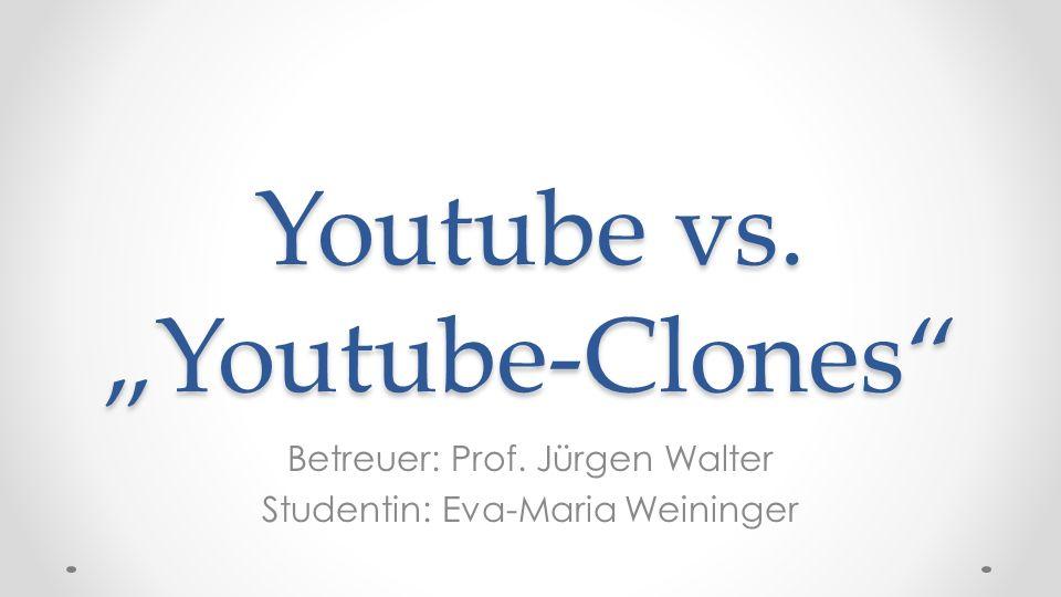 Youtube vs. Youtube-Clones Betreuer: Prof. Jürgen Walter Studentin: Eva-Maria Weininger