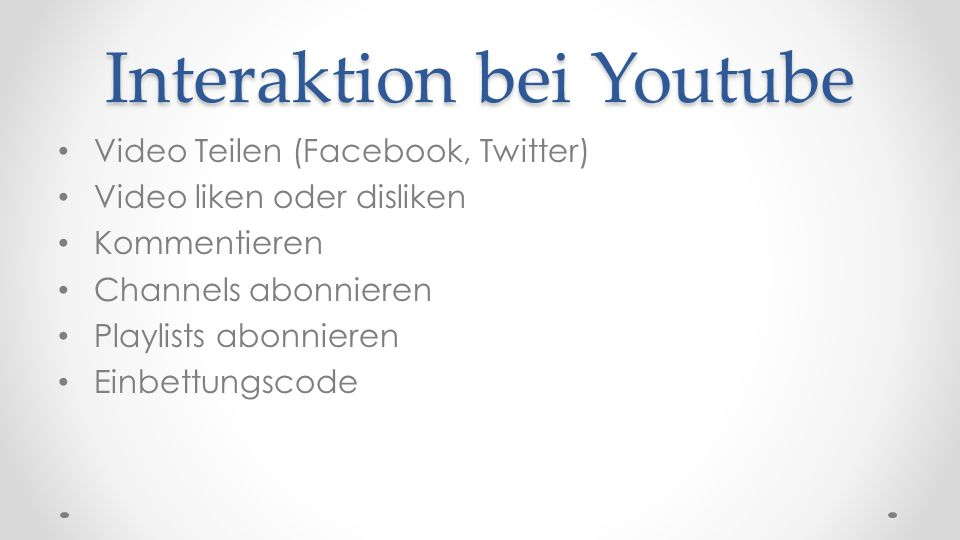Interaktion bei Youtube Video Teilen (Facebook, Twitter) Video liken oder disliken Kommentieren Channels abonnieren Playlists abonnieren Einbettungsco