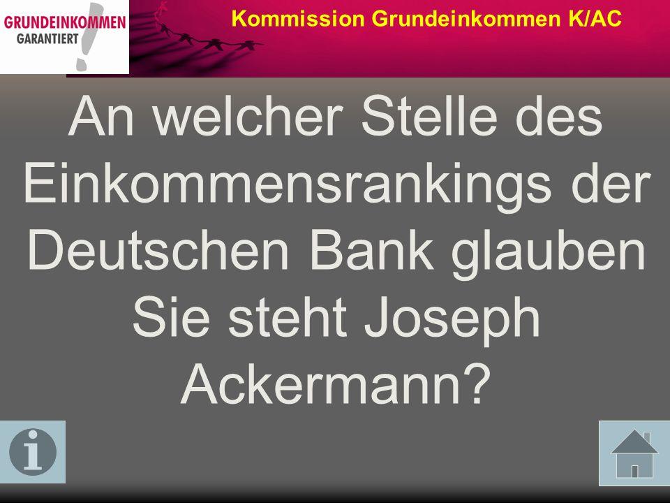 Kommission Grundeinkommen K/AC An welcher Stelle des Einkommensrankings der Deutschen Bank glauben Sie steht Joseph Ackermann?