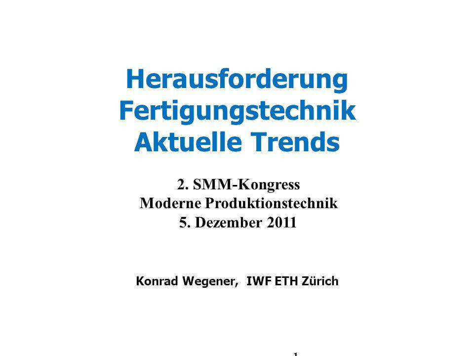 Herausforderung Fertigungstechnik Aktuelle Trends Konrad Wegener, IWF ETH Zürich 2. SMM-Kongress Moderne Produktionstechnik 5. Dezember 2011 1