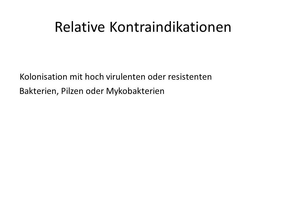 Relative Kontraindikationen Kolonisation mit hoch virulenten oder resistenten Bakterien, Pilzen oder Mykobakterien