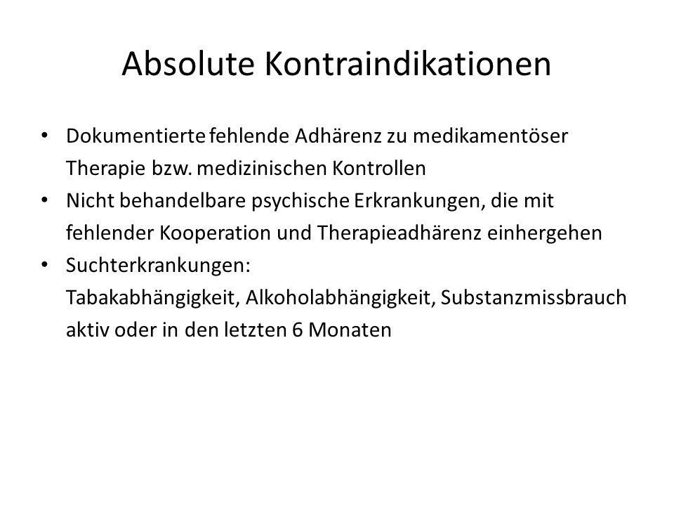 Absolute Kontraindikationen Dokumentierte fehlende Adhärenz zu medikamentöser Therapie bzw. medizinischen Kontrollen Nicht behandelbare psychische Erk