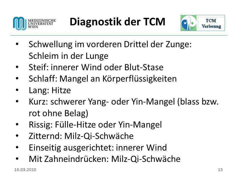 16.03.201015 Diagnostik der TCM Schwellung im vorderen Drittel der Zunge: Schleim in der Lunge Steif: innerer Wind oder Blut-Stase Schlaff: Mangel an