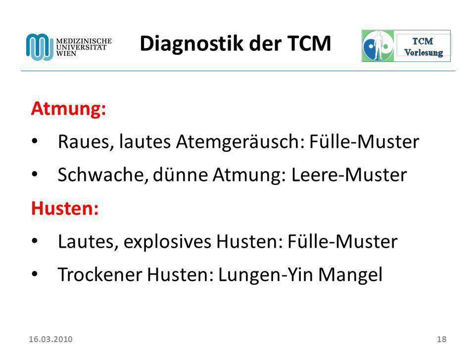 16.03.201018 Diagnostik der TCM Atmung: Raues, lautes Atemgeräusch: Fülle-Muster Schwache, dünne Atmung: Leere-Muster Husten: Lautes, explosives Huste