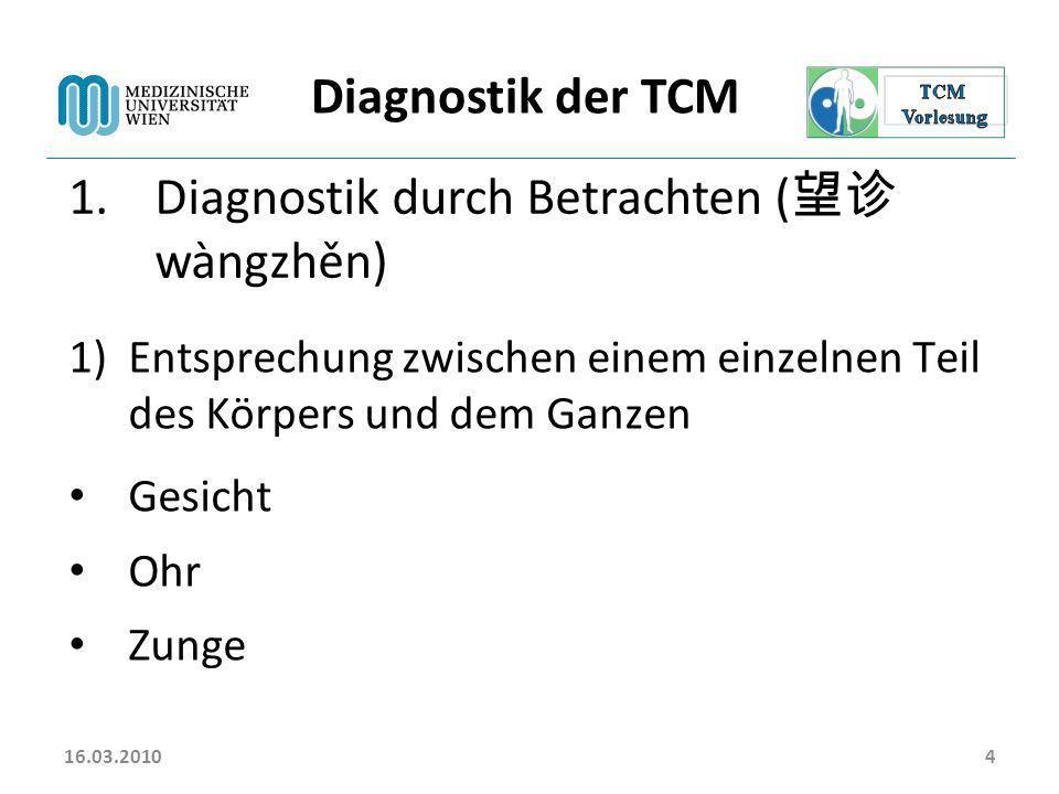 16.03.20104 Diagnostik der TCM 1.Diagnostik durch Betrachten ( wàngzhěn) 1)Entsprechung zwischen einem einzelnen Teil des Körpers und dem Ganzen Gesic