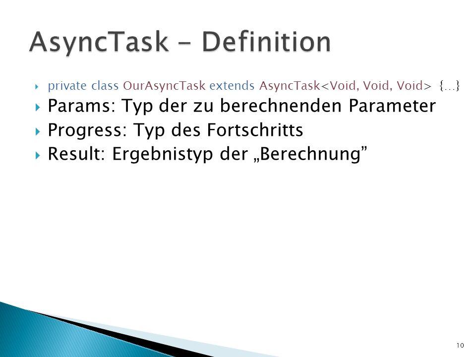 private class OurAsyncTask extends AsyncTask {…} Params: Typ der zu berechnenden Parameter Progress: Typ des Fortschritts Result: Ergebnistyp der Bere