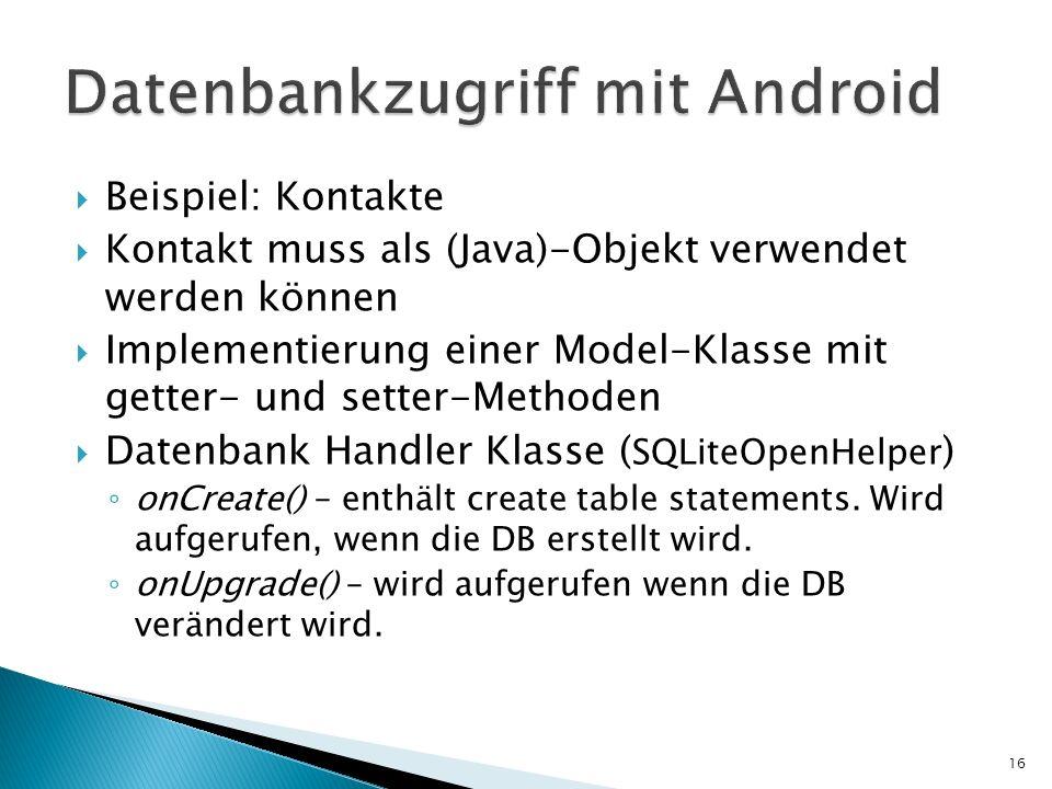 Beispiel: Kontakte Kontakt muss als (Java)-Objekt verwendet werden können Implementierung einer Model-Klasse mit getter- und setter-Methoden Datenbank