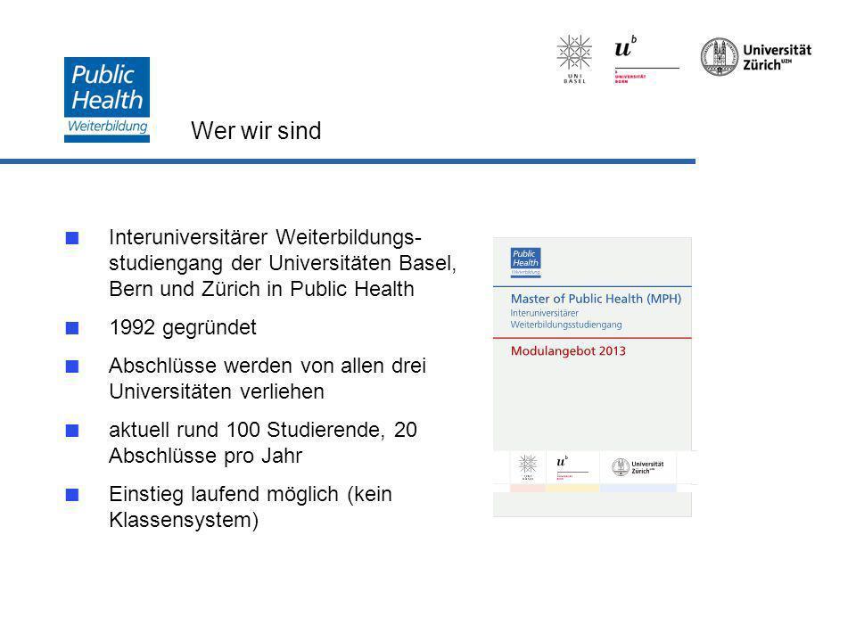 Wer wir sind Interuniversitärer Weiterbildungs- studiengang der Universitäten Basel, Bern und Zürich in Public Health 1992 gegründet Abschlüsse werden von allen drei Universitäten verliehen aktuell rund 100 Studierende, 20 Abschlüsse pro Jahr Einstieg laufend möglich (kein Klassensystem)