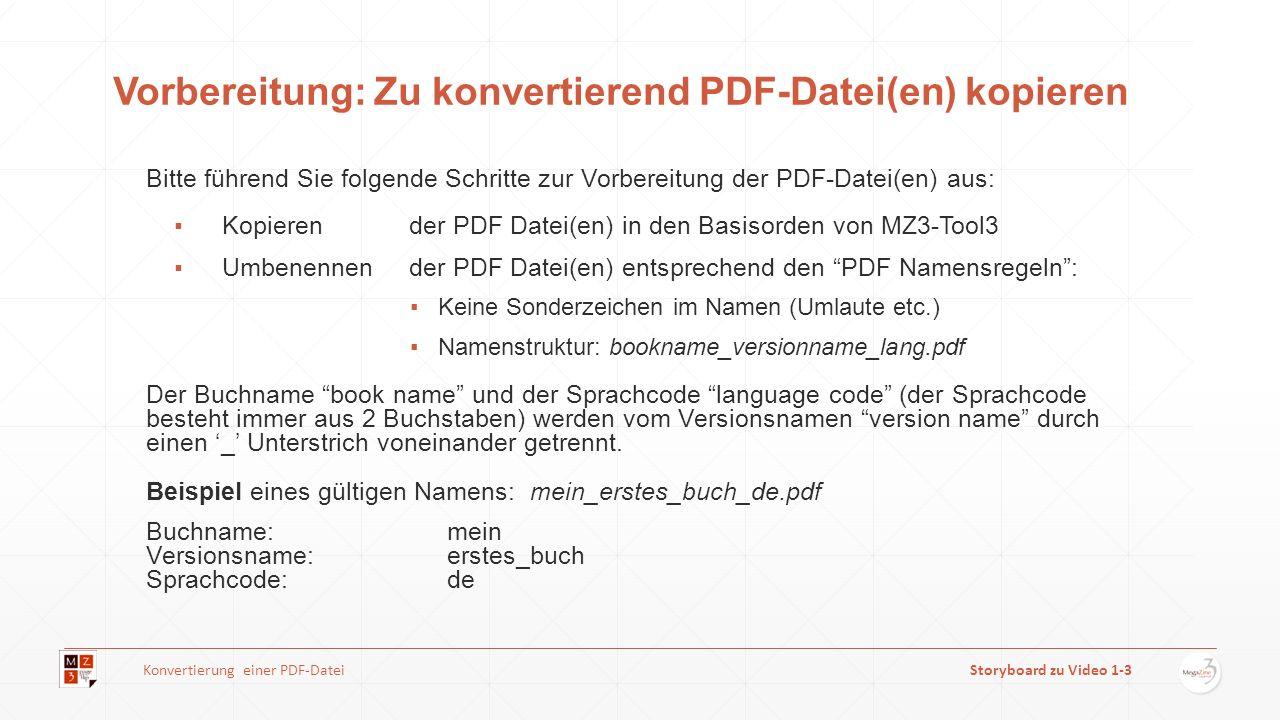 Vorbereitung: Zu konvertierend PDF-Datei(en) kopieren Bitte führend Sie folgende Schritte zur Vorbereitung der PDF-Datei(en) aus: Kopierender PDF Datei(en) in den Basisorden von MZ3-Tool3 Umbenennender PDF Datei(en) entsprechend den PDF Namensregeln: Keine Sonderzeichen im Namen (Umlaute etc.) Namenstruktur: bookname_versionname_lang.pdf Der Buchname book name und der Sprachcode language code (der Sprachcode besteht immer aus 2 Buchstaben) werden vom Versionsnamen version name durch einen _ Unterstrich voneinander getrennt.