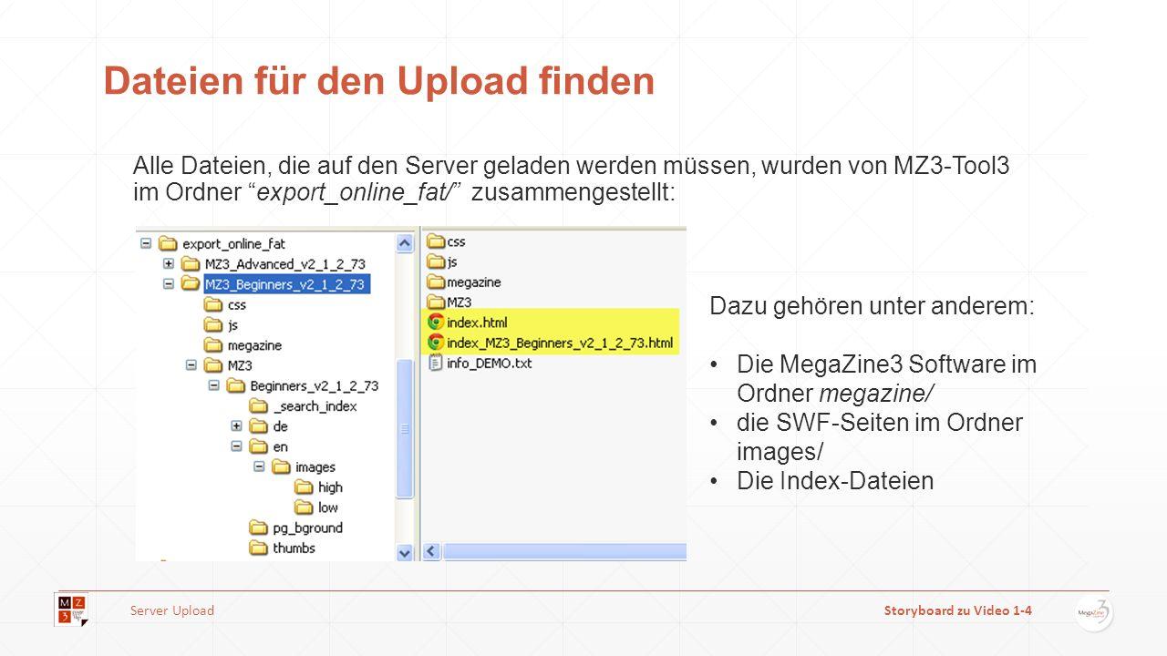 Dateien für den Upload finden Alle Dateien, die auf den Server geladen werden müssen, wurden von MZ3-Tool3 im Ordner export_online_fat/ zusammengestellt: Dazu gehören unter anderem: Die MegaZine3 Software im Ordner megazine/ die SWF-Seiten im Ordner images/ Die Index-Dateien Server UploadStoryboard zu Video 1-4