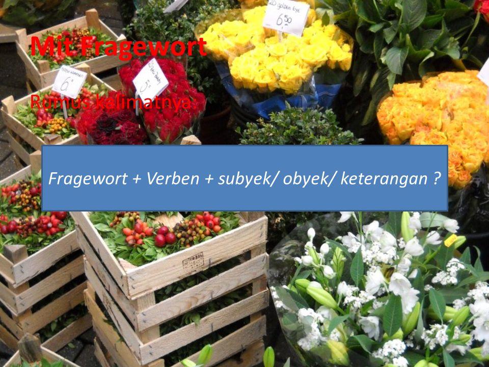 Mit Fragewort Rumus kalimatnya: Fragewort + Verben + subyek/ obyek/ keterangan ?