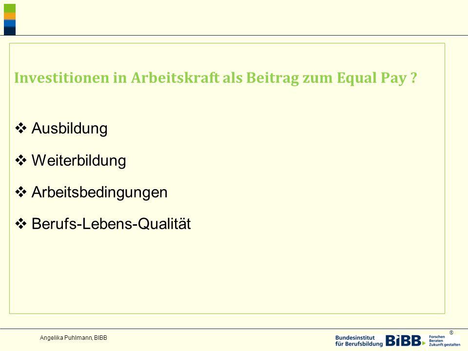 ® Investitionen in Arbeitskraft als Beitrag zum Equal Pay ? Ausbildung Weiterbildung Arbeitsbedingungen Berufs-Lebens-Qualität Angelika Puhlmann, BIBB