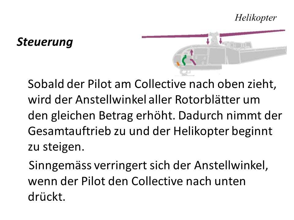 Helikopter Steuerung Sobald der Pilot am Collective nach oben zieht, wird der Anstellwinkel aller Rotorblätter um den gleichen Betrag erhöht. Dadurch