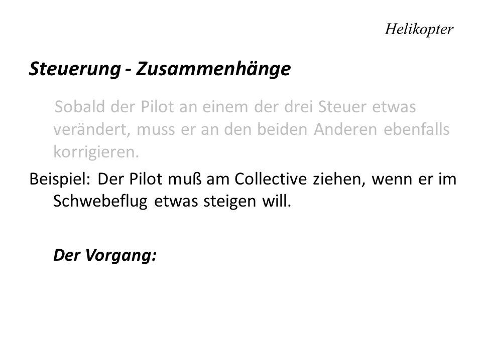 Helikopter Steuerung - Zusammenhänge Sobald der Pilot an einem der drei Steuer etwas verändert, muss er an den beiden Anderen ebenfalls korrigieren. B