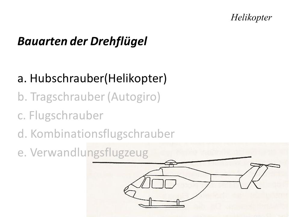 Helikopter Bauarten der Drehflügel a. Hubschrauber(Helikopter) b. Tragschrauber (Autogiro) c. Flugschrauber d. Kombinationsflugschrauber e. Verwandlun