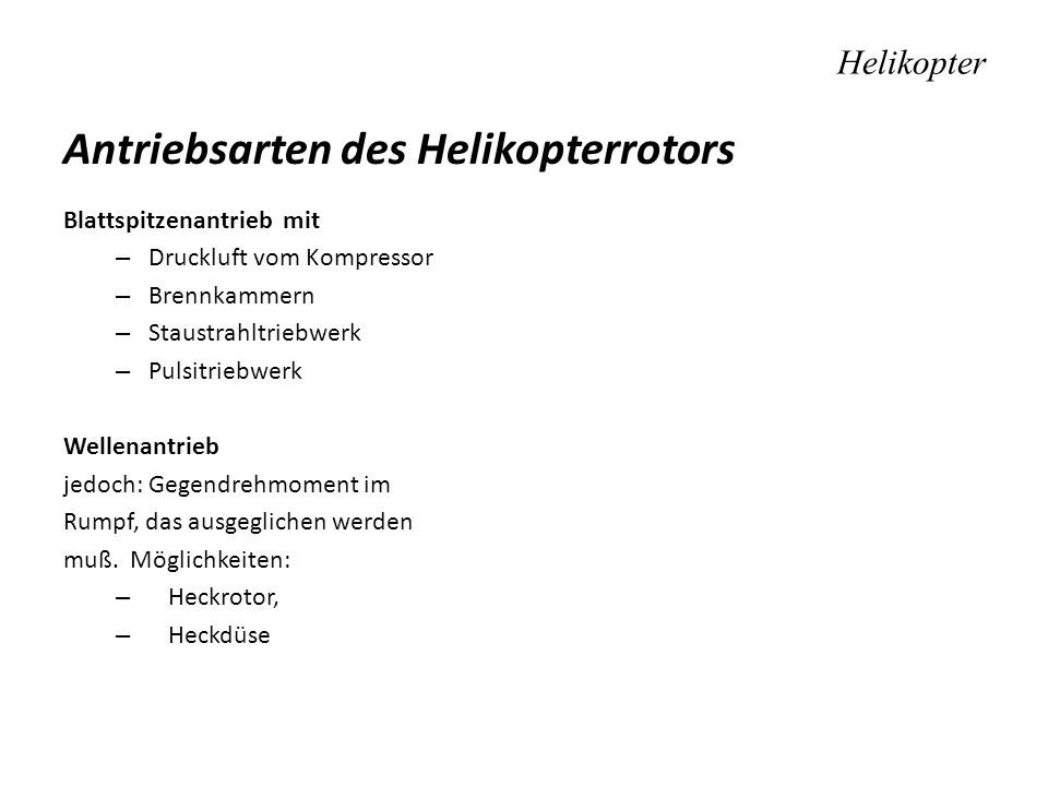 Helikopter Antriebsarten des Helikopterrotors Blattspitzenantrieb mit – Druckluft vom Kompressor – Brennkammern – Staustrahltriebwerk – Pulsitriebwerk Wellenantrieb jedoch: Gegendrehmoment im Rumpf, das ausgeglichen werden muß.