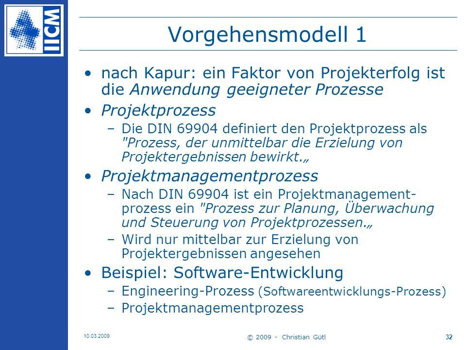 © 2009 - Christian Gütl 10.03.2009 33 Vorgehensmodell 2 Vorgehensmodell –… stellt Methoden und Tools zusammen … ist bestimmt durch –Projektart –Vorgabe vom Auftraggeber –Vorgabe der Organisation Beispiele für Vorgehensmodelle sind unter anderem: –V-Modell: Das bundesdeutsche Vorgehensmodell der öffentlichen Hand für Softwareprojekte –HERMES: Das schweizer Vorgehensmodell der öffentlichen Hand für Softwareprojekte