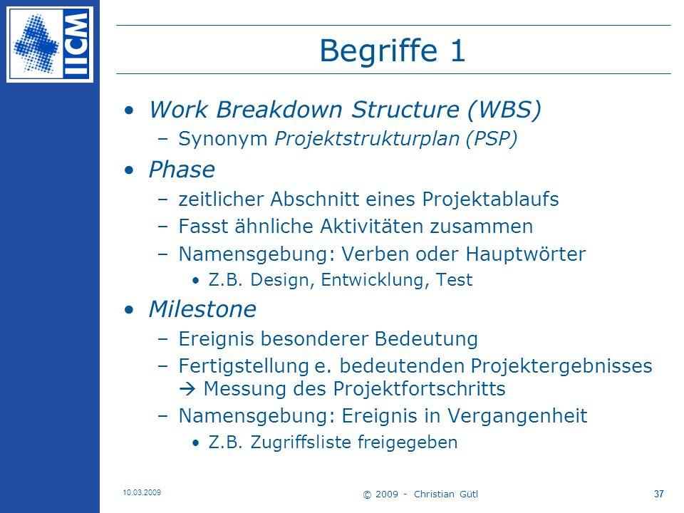 © 2009 - Christian Gütl 10.03.2009 38 Begriffe 2 Deliverable (Liefergegenstand, Ergebnis) –Ergebnis eines Tasks oder Gruppe von Tasks –Maß für Erreichungsgrad einer Phase –Namensgebung: Hauptwörter Z.B.