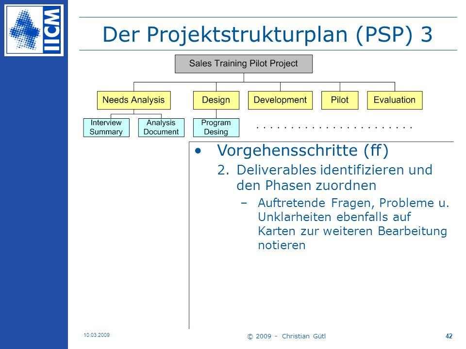 © 2009 - Christian Gütl 10.03.2009 43 Der Projektstrukturplan (PSP) 4 Vorgehensschritte (ff) 3.Notwendige Tasks für einzelne Deliverables identifizieren –Auftretende Fragen, Probleme u.