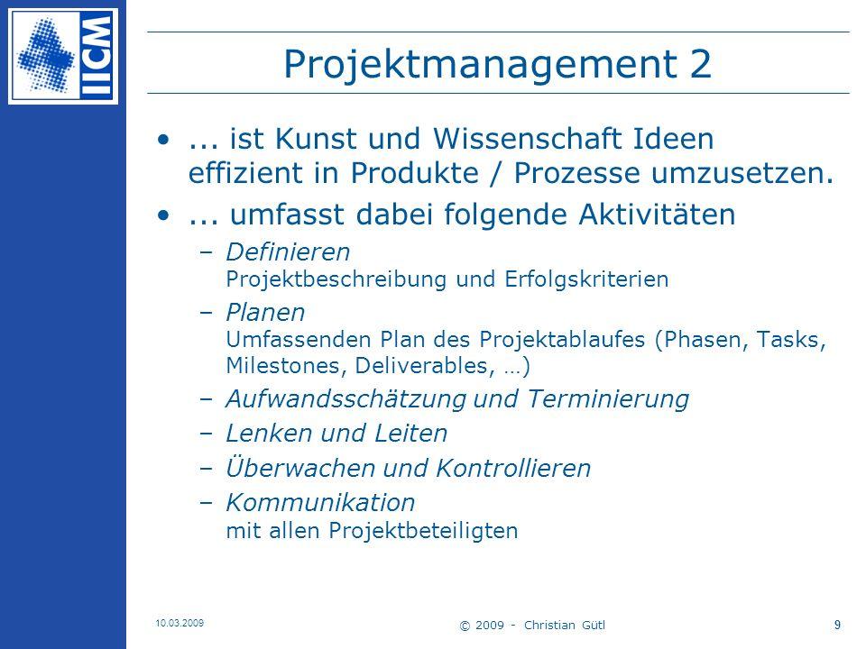 © 2009 - Christian Gütl 10.03.2009 10 Projektmanagement 3 Weitere Aspekte –PM ist NICHT die bloße Anwendung von Computerprogramme und Tools.