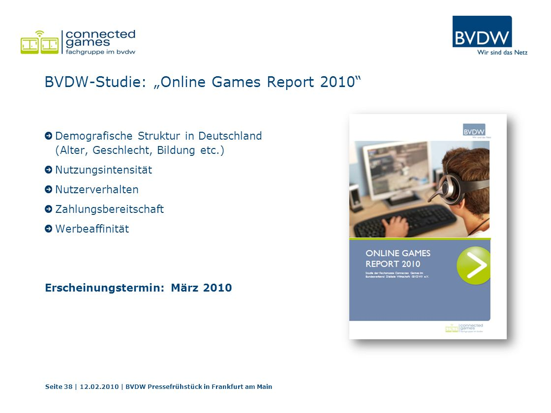 BVDW-Studie: Online Games Report 2010 Demografische Struktur in Deutschland (Alter, Geschlecht, Bildung etc.) Nutzungsintensität Nutzerverhalten Zahlungsbereitschaft Werbeaffinität Erscheinungstermin: März 2010 Seite 38 | 12.02.2010 | BVDW Pressefrühstück in Frankfurt am Main
