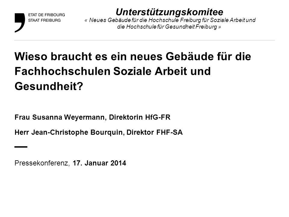 Unterstützungskomitee « Neues Gebäude für die Hochschule Freiburg für Soziale Arbeit und die Hochschule für Gesundheit Freiburg » Wieso braucht es ein neues Gebäude für die Fachhochschulen Soziale Arbeit und Gesundheit.