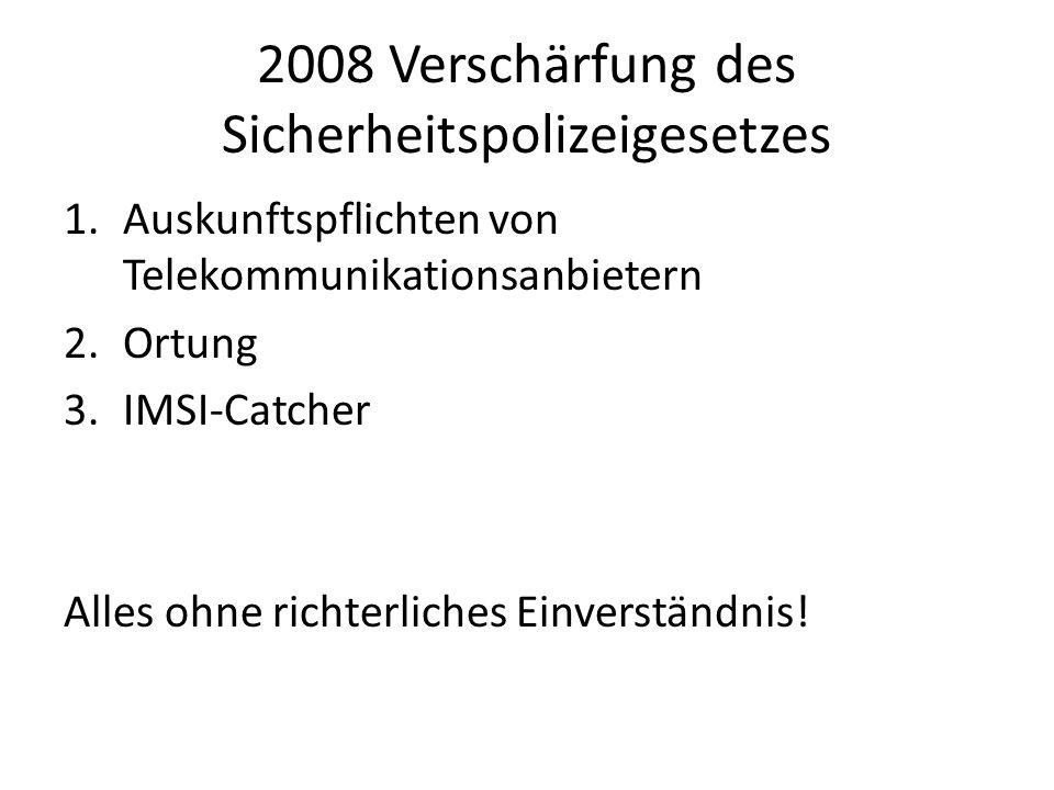 2008 Verschärfung des Sicherheitspolizeigesetzes 1.Auskunftspflichten von Telekommunikationsanbietern 2.Ortung 3.IMSI-Catcher Alles ohne richterliches Einverständnis!