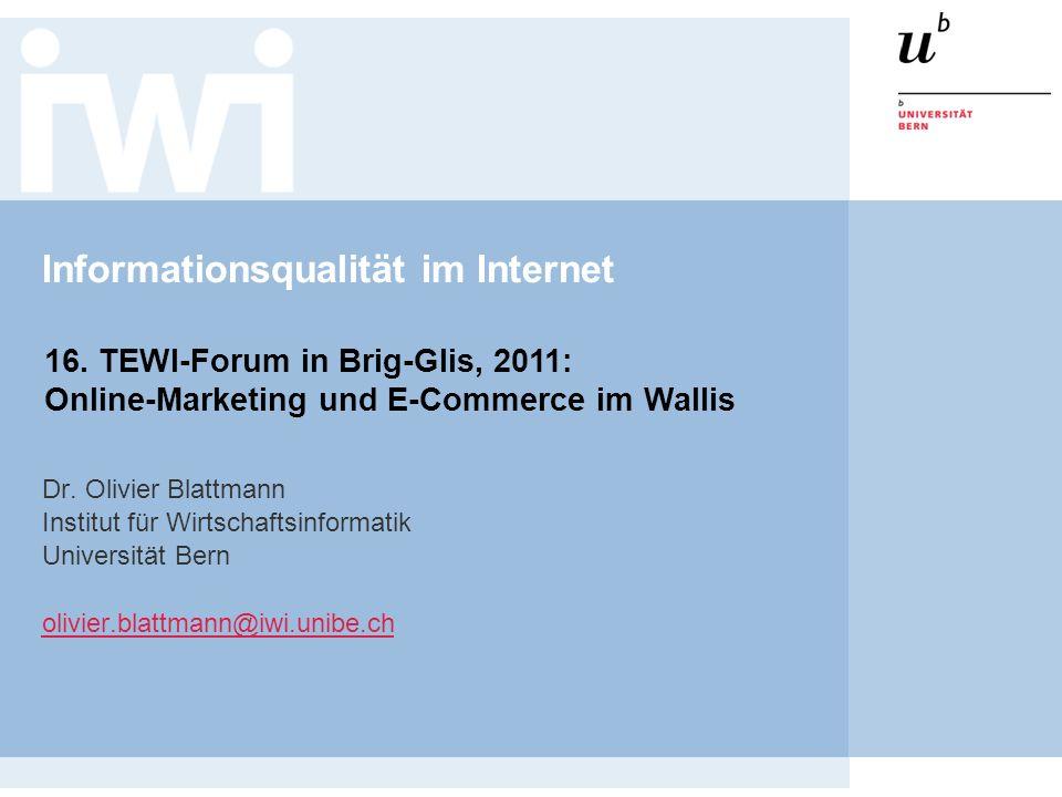 Informationsqualität im Internet Dr. Olivier Blattmann Institut für Wirtschaftsinformatik Universität Bern olivier.blattmann@iwi.unibe.ch 16. TEWI-For