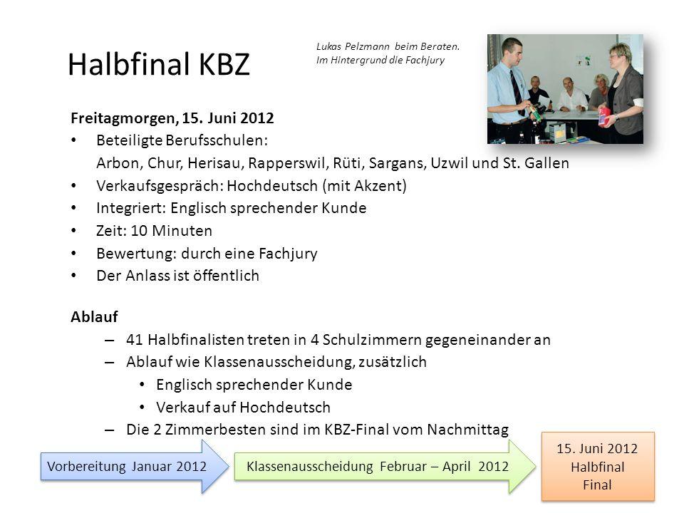 Halbfinal KBZ Freitagmorgen, 15. Juni 2012 Beteiligte Berufsschulen: Arbon, Chur, Herisau, Rapperswil, Rüti, Sargans, Uzwil und St. Gallen Verkaufsges