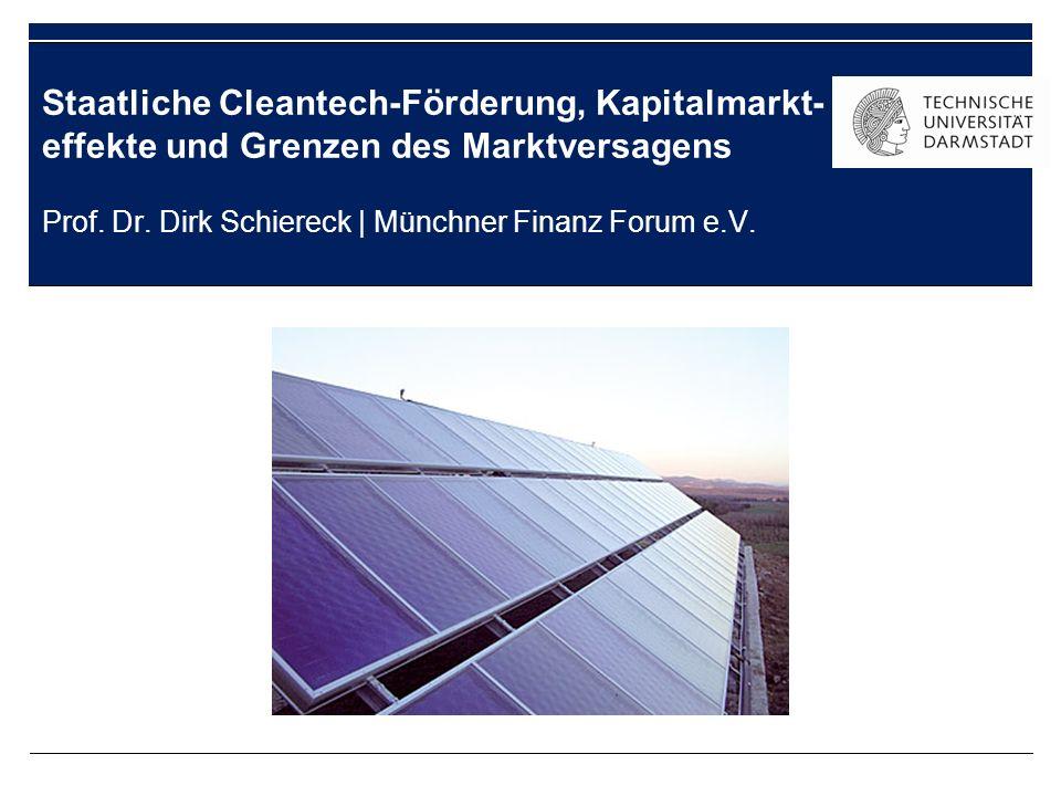 Staatliche Cleantech-Förderung, Kapitalmarkt- effekte und Grenzen des Marktversagens Prof. Dr. Dirk Schiereck   Münchner Finanz Forum e.V.