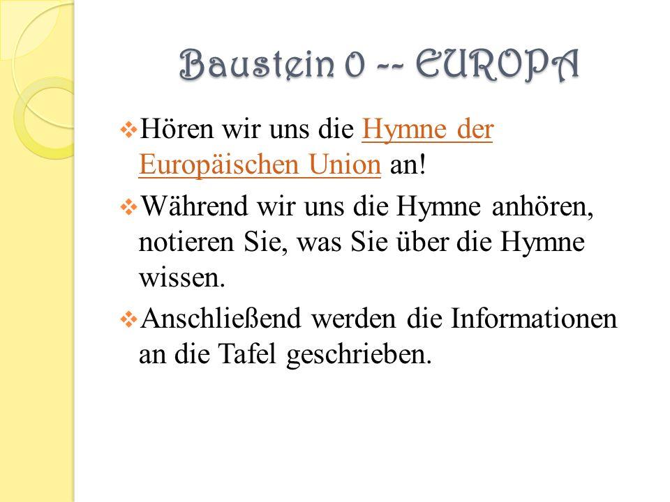 Baustein 0 -- EUROPA Hören wir uns die Hymne der Europäischen Union an!Hymne der Europäischen Union Während wir uns die Hymne anhören, notieren Sie, was Sie über die Hymne wissen.